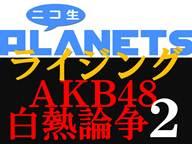 ニコ生PLANETSライジング「AKB48白熱論争2」